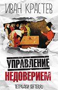 Иван Крастев - Управление недоверием