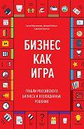 Сергей Абдульманов -Бизнес как игра. Грабли российского бизнеса и неожиданные решения