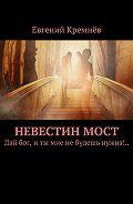 Евгений Кремнёв -Невестинмост. Дай бог, иты мне небудешь нужна!..
