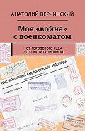 Анатолий Верчинский -Моя «война» своенкоматом. От городского суда доКонституционного