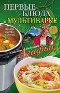 Агафья Звонарева - Первые блюда в мультиварке. Просто, быстро, полезно