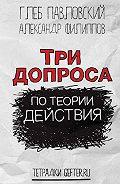 Глеб Олегович Павловский -Три допроса по теории действия
