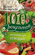 Ирина Вечерская - 100 рецептов при геморрое. Вкусно, полезно, душевно, целебно