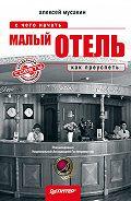 Алексей Мусакин - Малый отель. С чего начать, как преуспеть. Советы владельцам и управляющим