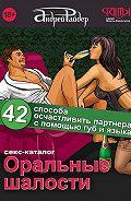 Андрей Райдер - Оральные шалости. 42 способа осчастливить партнера с помощью губ и языка