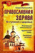 Валерия Христолюбова -Православная здрава. 10 ступеней к здоровью