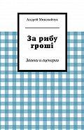Андрей Миколайчук -За рибу гроші. Заявки и сценарии