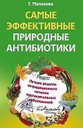 Галина Малахова - Самые эффективные природные антибиотики. Лучшие рецепты нетрадиционного лечения воспалительных заболеваний