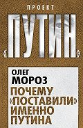Олег Мороз - Почему «поставили» именно Путина