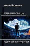 Кирилл Берендеев -Пришельцы. Сборник фантастики