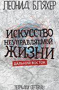 Леонид Бляхер -Искусство неуправляемой жизни. Дальний Восток