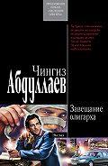 Чингиз Абдуллаев - Завещание олигарха