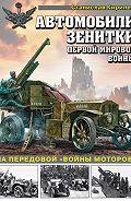 Станислав Кирилец -Автомобили-зенитки Первой мировой войны. На передовой «войны моторов»