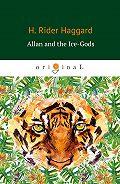 Генри Хаггард -Allan and the Ice-Gods