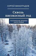 Сергей Виноградов -Сквозь високосныйгод. Поэтические хроники. Книга первая
