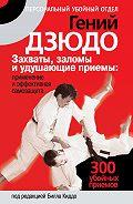 Билл Киддо -Гений дзюдо. Захваты, заломы и удушающие приемы: применение и эффективная самозащита. 300 «убойных» приемов