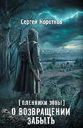 Сергей Коротков -Пленники Зоны. О возвращении забыть