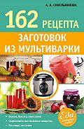 А. А. Синельникова - 162 рецепта заготовок из мультиварки