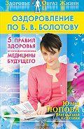 Юлия Попова - Оздоровление по Б. В. Болотову: Пять правил здоровья от основоположника медицины будущего