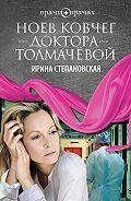 Ирина Степановская - Ноев ковчег доктора Толмачёвой