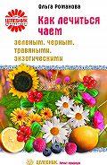 Ольга Романова - Как лечиться чаем: зеленым, черным, травяными, экзотическими