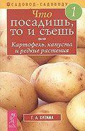 Галина Кизима - Что посадишь, то и съешь. Часть 1. Картофель, капуста и редкие растения