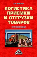 Владислав Волгин -Логистика приемки и отгрузки товаров: Практическое пособие