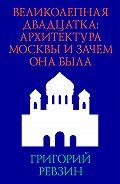 Григорий Ревзин -Великолепная двадцатка: архитектура Москвы и зачем она была