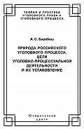 Анатолий Барабаш - Природа российского уголовного процесса, цели уголовно-процессуальной деятельности и их установление