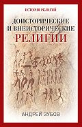 Андрей Зубов -Доисторические и внеисторические религии. История религий