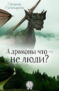 Галина Голицына -А драконы что – не люди?