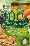 Ирина Вечерская - 100 рецептов при заболеваниях щитовидной железы. Вкусно, полезно, душевно, целебно