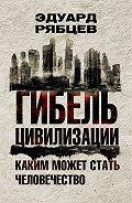 Эдуард Рябцев -Гибель цивилизации. Каким может стать человечество