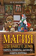 Наталья Нагорная - Магия для вашего дома. Обереги, символы, заговоры, защита жилища