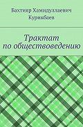 Бахтияр Курикбаев -Трактат по обществоведению