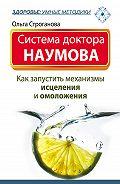 Ольга Строганова -Система доктора Наумова. Как запустить механизмы исцеления и омоложения