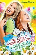 Ирина Мазаева -Как стать лучшей подругой? Большая книга романтических историй для девочек (сборник)
