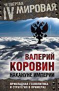 Валерий Коровин -Накануне империи. Прикладная геополитика и стратегия в примерах