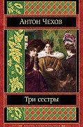 Антон Чехов -Три сестры