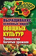Елена Шкитина - Выращивание основных видов овощных культур. Технология богатых урожаев
