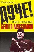 Ричард Колье - Дуче! Взлет и падение Бенито Муссолини