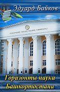 Эдуард Байков -Горизонты науки Башкортостана (сборник)