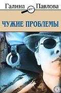 Галина Павлова -Чужие проблемы