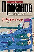 Александр Проханов -Губернатор