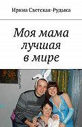 Ирина Светская-Рудыка -Моя мама лучшая в мире