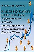 Владимир Брюков -Как предсказать курс доллара. Эффективные методы прогнозирования с использованием Excel и EViews