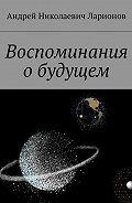 Андрей Ларионов -Воспоминания обудущем
