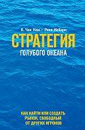 Ким Чан -Стратегия голубого океана. Как найти или создать рынок, свободный от других игроков