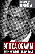 Александр Терентьев - Эпоха Обамы. Наши интересы в Белом доме