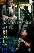 Александр Рогинский -Замкнутый круг